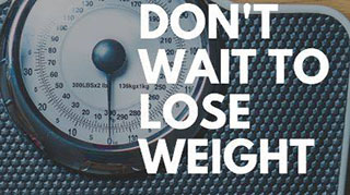 Don't Wait to Lose Weight...